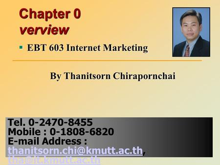 Chapter 0 verview  EBT 603 Internet Marketing By Thanitsorn Chirapornchai Tel. 0-2470-8455 Mobile : 0-1808-6820  Address :