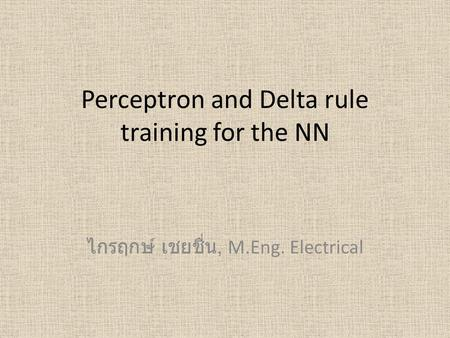 Perceptron and Delta rule training for the NN ไกรฤกษ์ เชยชื่น, M.Eng. Electrical.