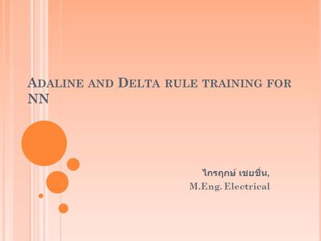 A DALINE AND D ELTA RULE TRAINING FOR NN ไกรฤกษ์ เชยชื่น, M.Eng. Electrical.