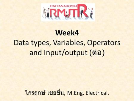 Week4 Data types, Variables, Operators and Input/output ( ต่อ ) ไกรฤกษ์ เชยชื่น, M.Eng. Electrical.
