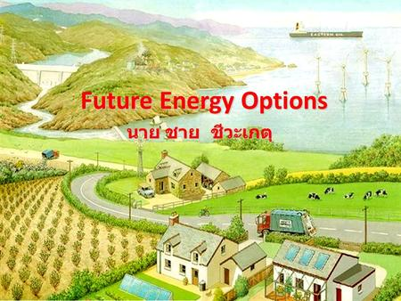 Future Energy Options นาย ชาย ชีวะเกตุ. Main World's energy resources.