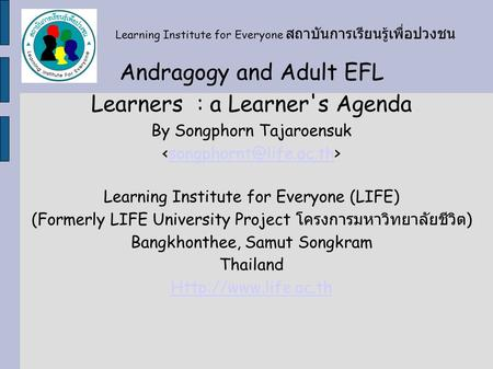 Andragogy and Adult EFL Learners : a Learner's Agenda By Songphorn Tajaroensuk Learning Institute for Everyone (LIFE) (Formerly LIFE.
