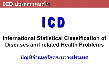 ICD ย่อมาจากอะไร ICD ย่อมาจากอะไร International Statistical Classification of Diseases and related Health Problems บัญชีจำแนกโรคระหว่างประเทศ.