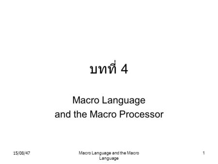 15/08/47Macro Language and the Macro Language 1 บทที่ 4 Macro Language and the Macro Processor.