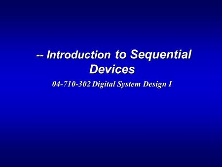-- Introduction to Sequential Devices 04-710-302 Digital System Design I -- Introduction to Sequential Devices 04-710-302 Digital System Design I.
