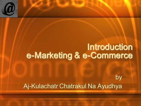 Introduction e-Marketing & e-Commerce by Aj-Kulachatr Chatrakul Na Ayudhya.
