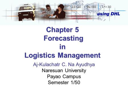 Chapter 5 Forecasting in Logistics Management Aj-Kulachatr C. Na Ayudhya Naresuan University Payao Campus Semester 1/50.