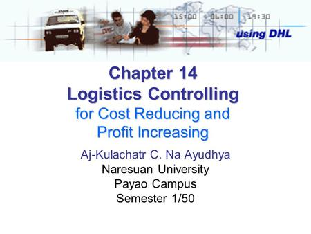 Chapter 14 Logistics Controlling for Cost Reducing and Profit Increasing Aj-Kulachatr C. Na Ayudhya Naresuan University Payao Campus Semester 1/50.