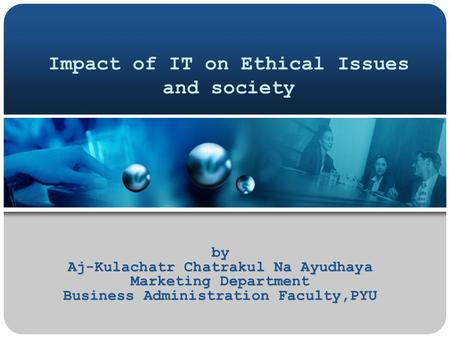 Impact of IT on Ethical Issues and society by Aj-Kulachatr Chatrakul Na Ayudhaya Marketing Department Business Administration Faculty,PYU.