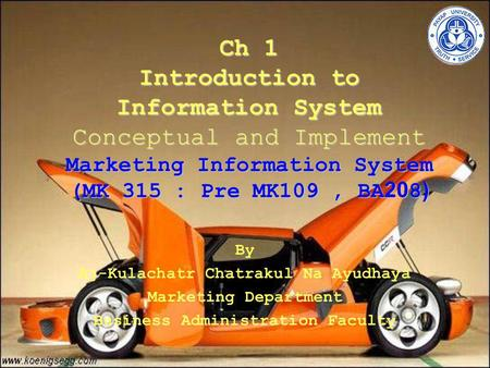 Ch 1 Introduction to Information System Conceptual and Implement Marketing Information System (MK 315 : Pre MK109, BA208) By Aj-Kulachatr Chatrakul Na.