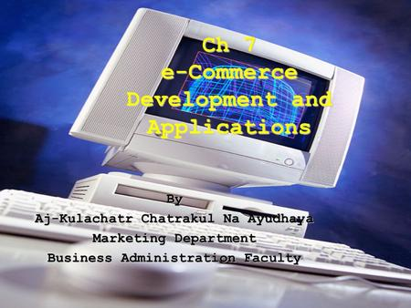 Ch 7 e-Commerce Development and Applications By Aj-Kulachatr Chatrakul Na Ayudhaya Marketing Department Business Administration Faculty.