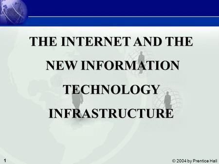 1 © 2004 by Prentice Hall Management Information Systems The Internet and the New information Technology Infrastructure THE INTERNET AND THE NEW INFORMATION.
