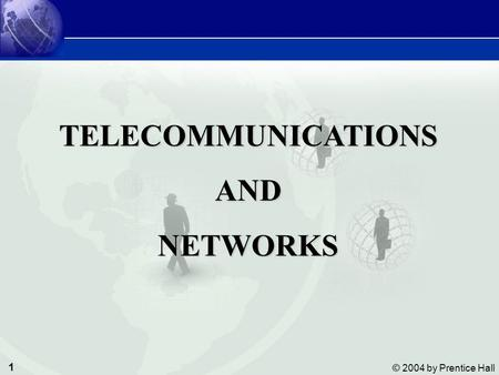 1 © 2004 by Prentice Hall Management Information Systems Telecommunications and Networks TELECOMMUNICATIONSANDNETWORKS.