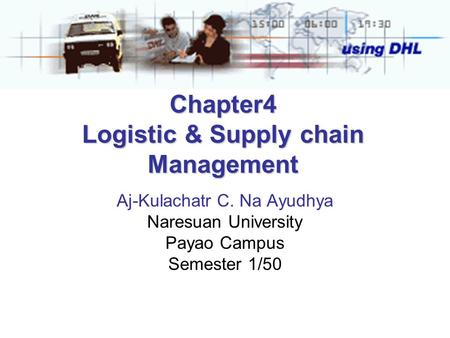 Chapter4 Logistic & Supply chain Management Aj-Kulachatr C. Na Ayudhya Naresuan University Payao Campus Semester 1/50.
