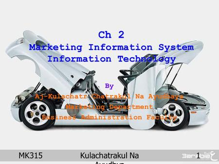 MK315Kulachatrakul Na Ayudhya 1 Ch 2 Marketing Information System Information Technology By Aj-Kulachatr Chatrakul Na Ayudhaya Marketing Department Business.