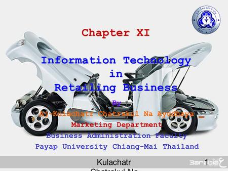 Kulachatr Chatrakul Na Ayudhaya 1 Chapter XI Information Technology in Retailing Business By Aj-Kulachatr Chatrakul Na Ayudhaya Marketing Department Business.