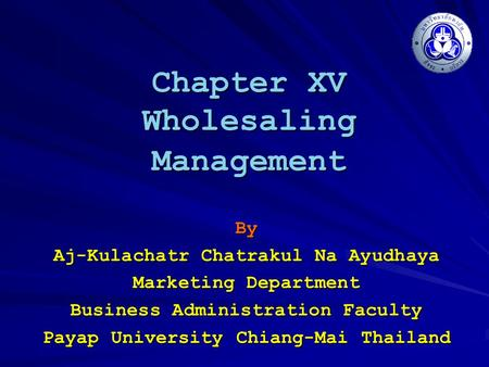 Chapter XV Wholesaling Management By Aj-Kulachatr Chatrakul Na Ayudhaya Marketing Department Business Administration Faculty Payap University Chiang-Mai.