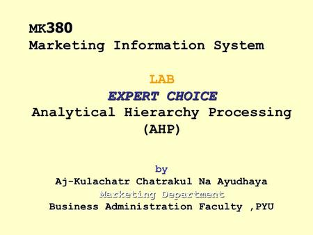 EXPERT CHOICE Aj-Kulachatr Chatrakul Na Ayudhaya Marketing Department Business Administration Faculty,PYU LAB EXPERT CHOICE Analytical Hierarchy Processing.