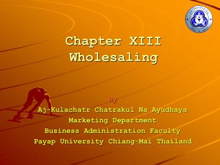 Chapter XIII Wholesaling By Aj-Kulachatr Chatrakul Na Ayudhaya Marketing Department Business Administration Faculty Payap University Chiang-Mai Thailand.