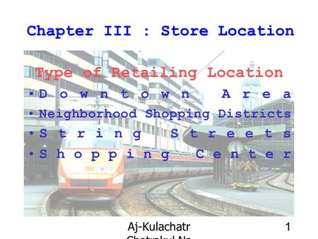Aj-Kulachatr Chatrakul Na Ayudhaya Ch-3 1 Chapter III : Store Location Type of Retailing Location Downtown Area Neighborhood Shopping Districts String.