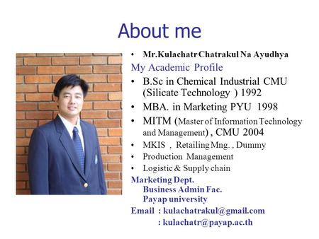 About me Mr.Kulachatr Chatrakul Na Ayudhya My Academic Profile B.Sc in Chemical Industrial CMU (Silicate Technology ) 1992 MBA. in Marketing PYU 1998 MITM.