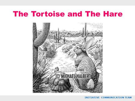 The Tortoise and The Hare INITIATIVE COMMUNICATION TEAM.