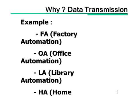 1 Why ? Data Transmission Example : - FA (Factory Automation) - FA (Factory Automation) - OA (Office Automation) - LA (Library Automation) - HA (Home Automation)