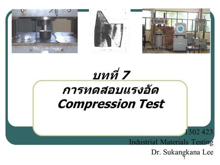 1 บทที่ 7 การทดสอบแรงอัด Compression Test 1302 423 Industrial Materials Testing Dr. Sukangkana Lee.