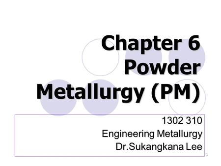 1 Chapter 6 Powder Metallurgy (PM) 1302 310 Engineering Metallurgy Engineering Metallurgy Dr.Sukangkana Lee.