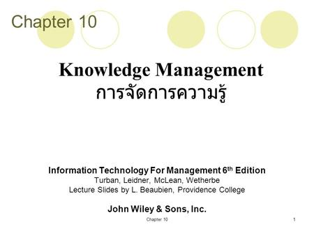 Chapter 101 Information Technology For Management 6 th Edition Turban, Leidner, McLean, Wetherbe Lecture Slides by L. Beaubien, Providence College John.