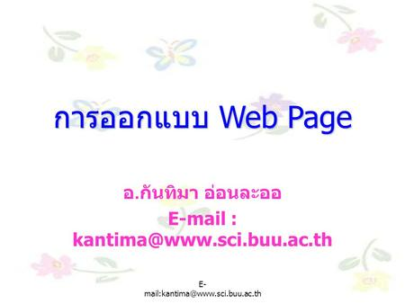 E-mail : kantima@www.sci.buu.ac.th การออกแบบ Web Page อ.กันทิมา อ่อนละออ E-mail : kantima@www.sci.buu.ac.th E-mail:kantima@www.sci.buu.ac.th.