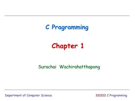 310322 C Programming C Pragramming Surachai Wachirahatthapong Department of Computer Science Chapter 1.