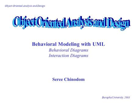 Burapha University, 2003 Object-Oriented Analysis and Design Behavioral Modeling with UML Behavioral Diagrams Interaction Diagrams Seree Chinodom.