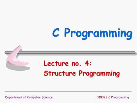310322 C Programming Department of Computer Science C Programming Lecture no. 4: Structure Programming.