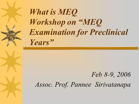 "What is MEQ Workshop on ""MEQ Examination for Preclinical Years"" Feb 8-9, 2006 Assoc. Prof. Pannee Sirivatanapa."