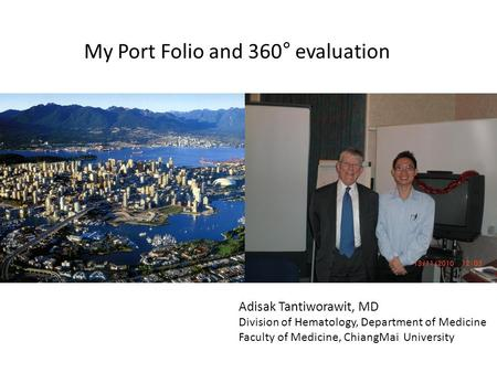 My Port Folio and 360° evaluation Adisak Tantiworawit, MD Division of Hematology, Department of Medicine Faculty of Medicine, ChiangMai University.
