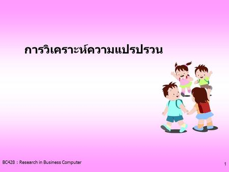 BC428 : Research in Business Computer 1 การวิเคราะห์ความแปรปรวน.