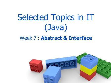 Selected Topics in IT (Java) Week 7 : Abstract & Interface.