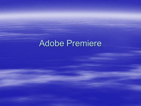 Adobe Premiere. Workflow  Start or open project  Capture and import video/audio  Assembly and refine sequence  Add titles  Add transitions and effects.