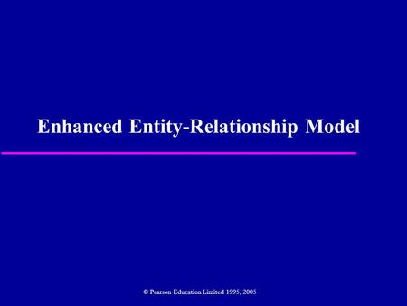 Enhanced Entity-Relationship Model © Pearson Education Limited 1995, 2005.