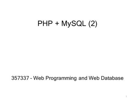 PHP + MySQL (2) 357337 – Web Programming and Web Database 1.