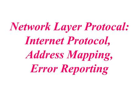 Network Layer Protocal: Internet Protocol, Address Mapping, Error Reporting.