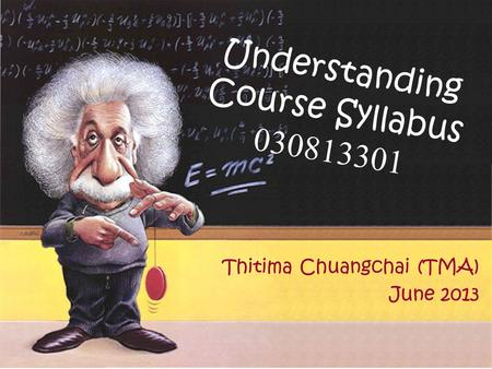 Understanding Course Syllabus 030813301 Thitima Chuangchai (TMA) June 2013.