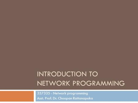INTRODUCTION TO NETWORK PROGRAMMING 357335 - Network programming Asst. Prof. Dr. Choopan Rattanapoka.