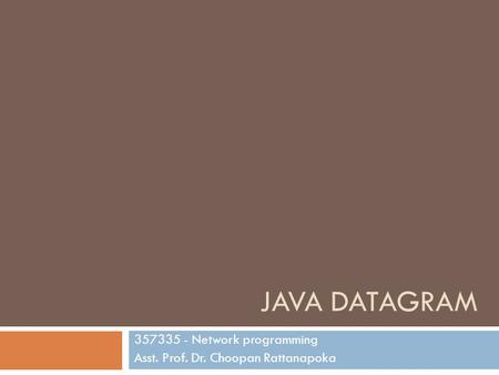 JAVA DATAGRAM 357335 - Network programming Asst. Prof. Dr. Choopan Rattanapoka.