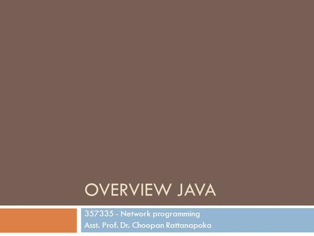 OVERVIEW JAVA 357335 - Network programming Asst. Prof. Dr. Choopan Rattanapoka.