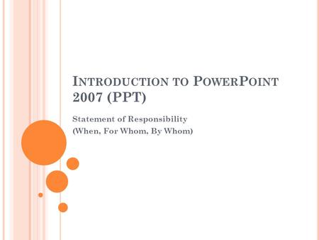 I NTRODUCTION TO P OWER P OINT 2007 (PPT) Statement of Responsibility (When, For Whom, By Whom)