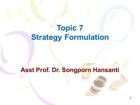 1 Asst Prof. Dr. Songporn Hansanti Topic 7 Strategy Formulation.