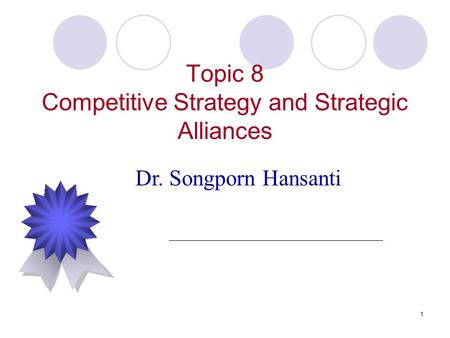 1 Topic 8 Competitive Strategy and Strategic Alliances Dr. Songporn Hansanti.