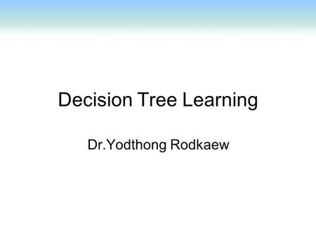 Decision Tree Learning Dr.Yodthong Rodkaew. Decision Tree A decision Tree consists of 3 types of nodes:- 1. Decision nodes - commonly represented by squares.